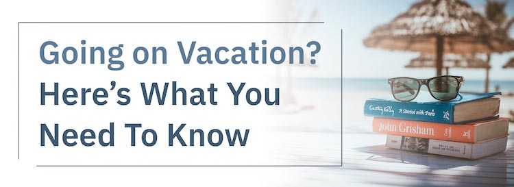 Going on Vacation? Here's What You Need to Know